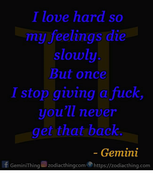 Giving A Fuck: I love hard so  my feelings die  slowly  But once  I stop giving a fuck  you'll never  get that back.  Gemini  If Gemini Thing zodiacthingcom https://zodiacthing.com