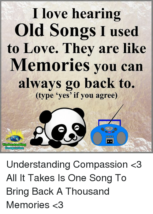 Compassion: I love hearing  Old Songs I used  to Love. They are Memories you can  always go back to.  (type yes' if you agree)  Understanding  Compassion Understanding Compassion <3  All It Takes Is One Song To Bring Back A Thousand Memories <3
