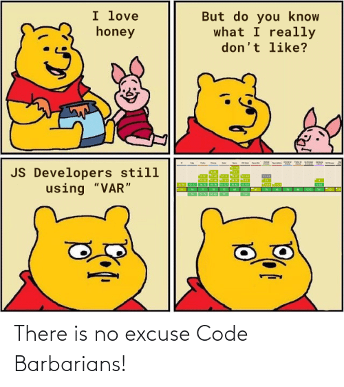 "you know what: I love  honey  But do you know  what I really  don't like?  JS Developers still  using ""VAR"" There is no excuse Code Barbarians!"