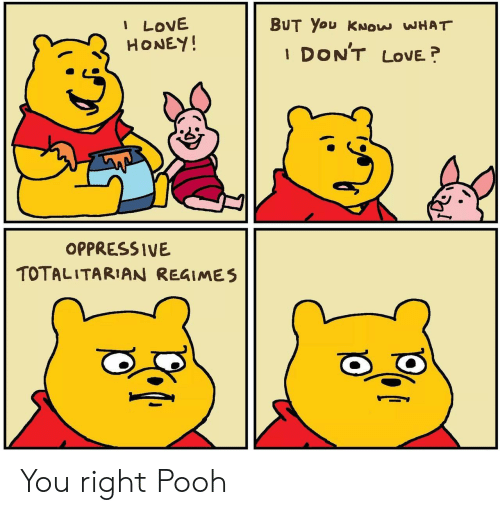 oppressive: I LOVE  HONEY!  BUT You KNOW WHAT  DON'T  LOVE  1  OPPRESSIVE  TOTALITARIAN REGIMES You right Pooh