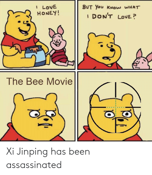 the bee movie: I LOVE  HONEY!  BUT You KNOw WHAT  I DON'T LOVE ?  The Bee Movie Xi Jinping has been assassinated