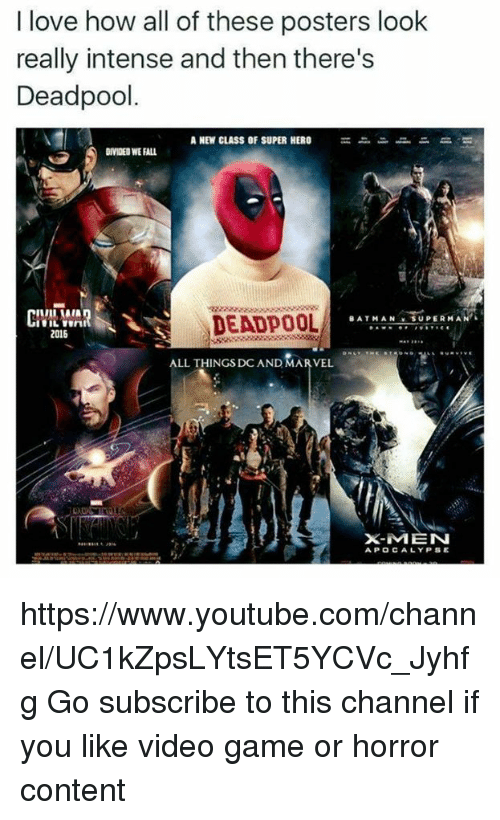 Batman, Memes, and Superman: I love how all of these posters look  really intense and then there's  Deadpool.  A NEW CLASS OF SUPER HERO  DIVIDED WEALL  CIVIL WAR  DEADPOOL  SUPERMAN L  BATMAN  2016  ALL THINGS DC AND MARVEL  X-MEN  APOCALYPSE https://www.youtube.com/channel/UC1kZpsLYtsET5YCVc_Jyhfg  Go subscribe to this channel if you like video game or horror content