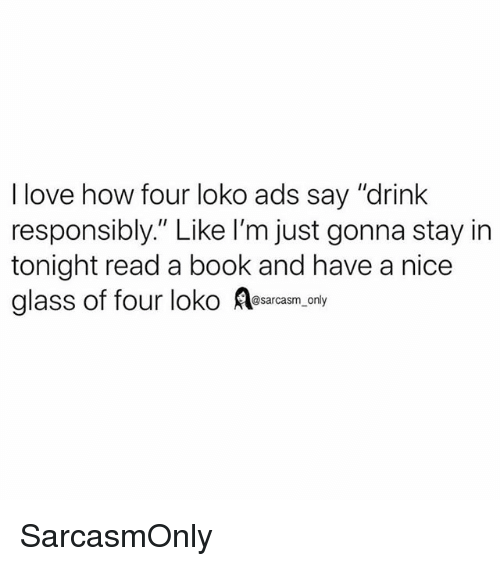 """Funny, Love, and Memes: I love how four loko ads say """"drink  responsibly."""" Like I'm just gonna stay in  tonight read a book and have a nice  glass of four loko Aesarasm,cny SarcasmOnly"""