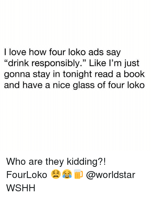 """Love, Memes, and Worldstar: I love how four loko ads say  """"drink responsibly."""" Like l'm just  gonna stay in tonight read a book  and have a nice glass of four loko Who are they kidding?! FourLoko 😫😂🍺 @worldstar WSHH"""