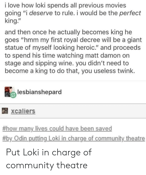 """Odin: i love how loki spends all previous movies  going """"i deserve to rule. i would be the perfect  king.""""  and then once he actually becomes king he  goes """"hmm my first royal decree will be a giant  statue of myself looking heroic."""" and proceeds  to spend his time watching matt damon on  stage and sipping wine. you didn't need to  become a king to do that, you useless twink  lesbianshepard  xcaliers  -how many lives could have been saved  #b  y Odin putting Loki in charge of community theatre Put Loki in charge of community theatre"""