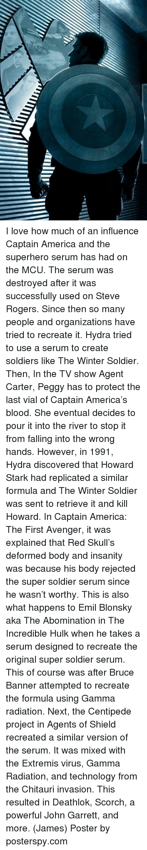 posterized: I love how much of an influence Captain America and the superhero serum has had on the MCU. The serum was destroyed after it was successfully used on Steve Rogers. Since then so many people and organizations have tried to recreate it.  Hydra tried to use a serum to create soldiers like The Winter Soldier. Then, In the TV show Agent Carter, Peggy has to protect the last vial of Captain America's blood. She eventual decides to pour it into the river to stop it from falling into the wrong hands. However, in 1991, Hydra discovered that Howard Stark had replicated a similar formula and The Winter Soldier was sent to retrieve it and kill Howard.   In Captain America: The First Avenger, it was explained that Red Skull's deformed body and insanity was because his body rejected the super soldier serum since he wasn't worthy. This is also what happens to Emil Blonsky aka The Abomination in The Incredible Hulk when he takes a serum designed to recreate the original super soldier serum. This of course was after Bruce Banner attempted to recreate the formula using Gamma radiation.   Next, the Centipede project in Agents of Shield recreated a similar version of the serum. It was mixed with the Extremis virus, Gamma Radiation, and technology from the Chitauri invasion. This resulted in Deathlok, Scorch, a powerful John Garrett, and more.  (James)  Poster by posterspy.com
