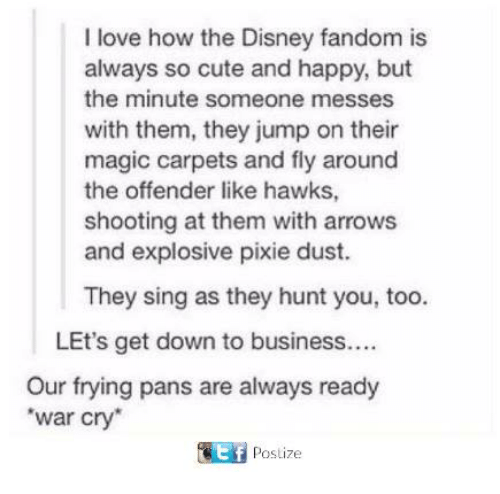 down to business: I love how the Disney fandom is  always so cute and happy, but  the minute someone messes  with them, they jump on their  magic carpets and fly around  the offender like hawks,  shooting at them with arrows  and explosive pixie dust.  They sing as they hunt you, too.  LEt's get down to business....  Our frying pans are always ready  war cry  it f  Pos Lize