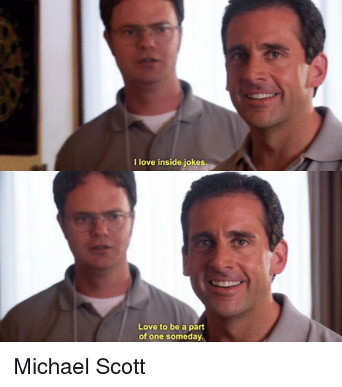 Love, Michael Scott, and The Office: I love inside jokes  Love to be a part  of one someday.