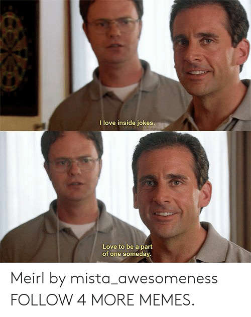 Awesomeness: I love inside jokes.  Love to be a part  of one someday Meirl by mista_awesomeness FOLLOW 4 MORE MEMES.