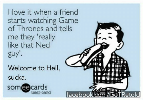 Sucka: I love it when a friend  starts watching Game  of Thrones and tells  me they really  like that Ned  guy'.  Welcome to Hell,  sucka  someecards  user card  facebook.com/GOTRetold