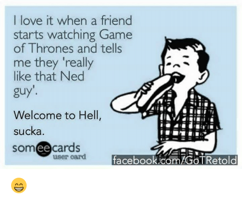 """Sucka: I love it when a friend  starts watching Game  of Thrones and tells  me they """"really  like that Ned  guy'.  Welcome to Hell,  sucka  someecards  user card  facebook.com/GOTRetold 😁"""