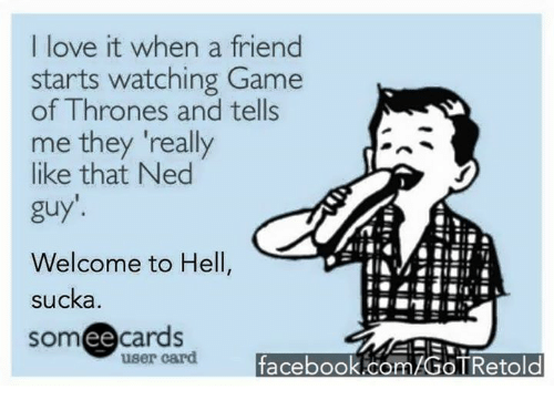"""Sucka: I love it when a friend  starts watching Game  of Thrones and tells  me they """"really  like that Ned  guy'.  Welcome to Hell  sucka  cards  somee user card  facebook.com/GOTRetold"""