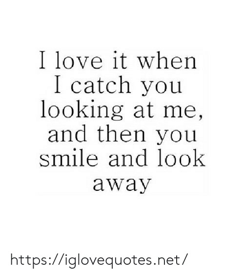 look-away: I love it when  I catch you  looking at me,  and then you  smile and look  away https://iglovequotes.net/