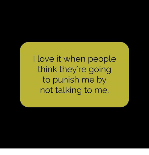 Punishes: I love it when people  think they're going  to punish me by  not talking to me.