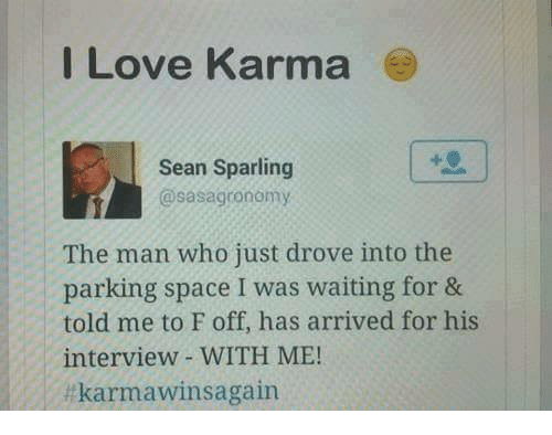 Love, Memes, and Karma: I Love Karma  Sean Sparling  @sasagronomy  The man who just drove into the  parking space I was waiting for &  told me to F off, has arrived for his  interview WITH ME!  ltkarmawinsagain