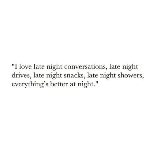 """late night: """"I love late night conversations, late night  drives, late night snacks, late night showers,  everything's better at night."""""""