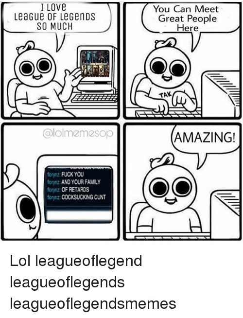 cocksucking: I Love  LeaGue OF LeGenDS  SO MUCH  alolmemesop  forynz: FUCK YOU  forynz AND YOUR FAMILY  Morynz: OF RETARDS  forynz COCKSUCKING CUNT  You Can Meet  Great People  Here  OO  TAK  AMAZING! Lol leagueoflegend leagueoflegends leagueoflegendsmemes