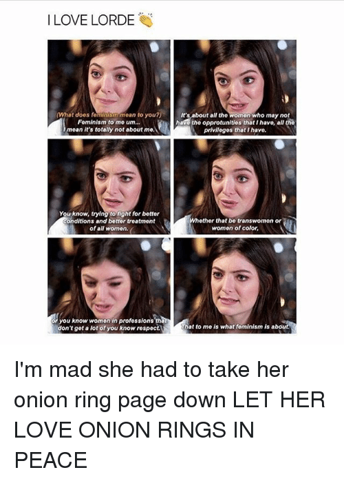 Onion Ring: I LOVE LORDE  (What doos fominismmean to you?)  Fominism to mo urn...  moan it's totally not about mo.  It's about all the womon who may not  havo the opprotunitios that I havo, all tho  privilogos that I havo.  You know, trying to fight for botter  conditions and bottor treatment  of all women.  Whether that bo transwomen or  women of color,  or you know women in professions tha  don't get a lot of you know respect.  That to me is what fominism is about I'm mad she had to take her onion ring page down LET HER LOVE ONION RINGS IN PEACE