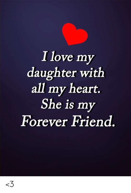Love My Daughter: I love my  daughter with  all my heart.  She is my  Forever Friend <3