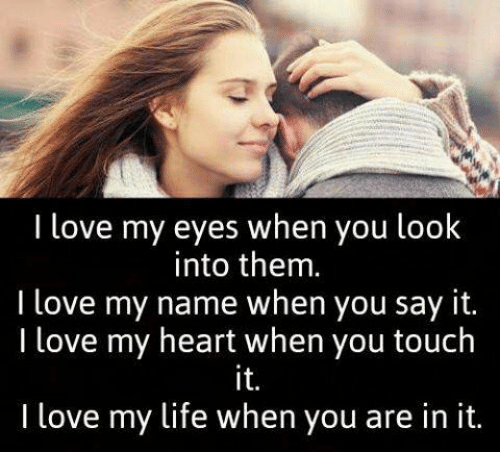Life, Love, and Memes: I love my eyes when you look  into them.  I love my name when you say it.  I love my heart when you touch  I love my life when you are in it.