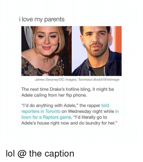 """Drake Hotline: i love my parents  James Devaney/GC Images; Tommaso BoddilWirelmage  The next time Drake's hotline bling, it might be  Adele calling from her flip phone.  """"I'd do anything with Adele,"""" the rapper told  reporters in Toronto on Wednesday night while in  town for a Raptors game  """"I'd literally go to  Adele's house right now and do laundry for her."""" lol @ the caption"""