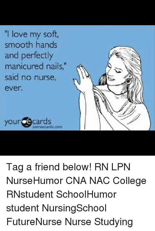 "College, Love, and Memes: ""I love my soft,  smooth hands  and perfectly  manicured nails,""  said no nurse  your cards  mee cards.com Tag a friend below! RN LPN NurseHumor CNA NAC College RNstudent SchoolHumor student NursingSchool FutureNurse Nurse Studying"