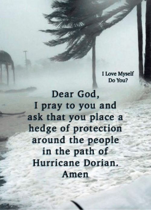 amen: I Love Myself  Do You?  Dear God,  I pray to you and  ask that you place  hedge of protection  around the people  in the path of  a  Hurricane Dorian.  Amen