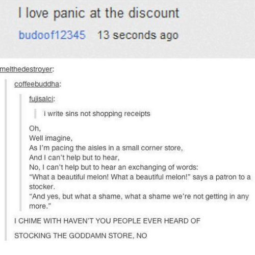 """Melonism: I love panic at the discount  budoof12345 13 seconds ago  melthedestrover  coffeebuddha:  fujisalci:  i write sins not shopping receipts  Oh,  Well imagine,  As I'm pacing the aisles in a small corner store,  And I can't help but to hear  No, I can't help but to hear an exchanging of words:  """"What a beautiful melon! What a beautiful melon!"""" says a patron to a  stocker.  And yes, but what a shame, what a shame we're not getting in any  more.""""  I CHIME WITH HAVEN'T YOU PEOPLE EVER HEARD OF  STOCKING THE GODDAMN STORE, NO"""