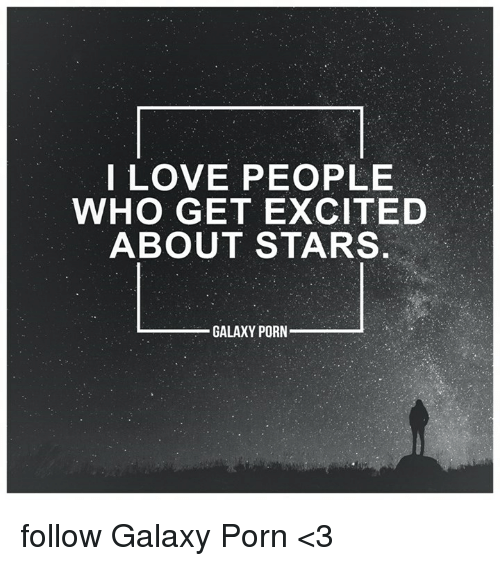 Memes, 🤖, and Porns: I LOVE PEOPLE  WHO GET EXCITED  ABOUT STARS  GALAXY PORN follow Galaxy Porn <3