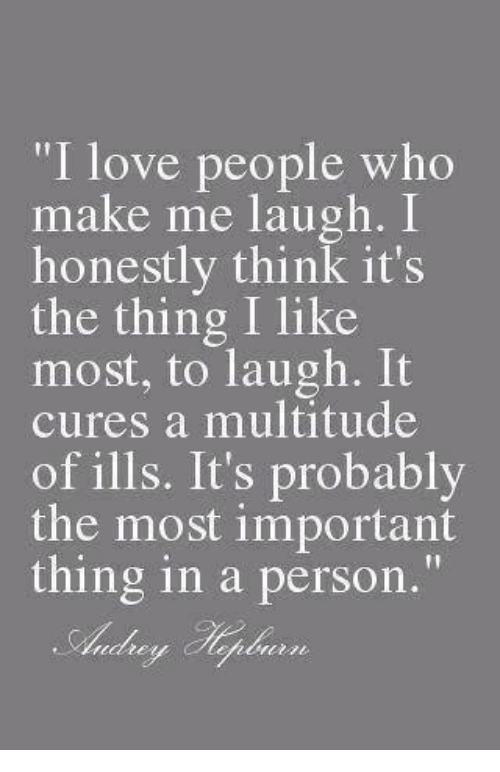 "Girl Memes: ""I love people who  make me laugh.  I  honestly think it's  the thing I like  most, to laugh. lt  cures a multitude  of ills. It's probably  the most important  thing in a person."""