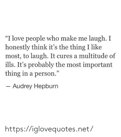 """the thing: """"I love people who make me laugh. I  honestly think it's the thing I like  most, to laugh. It cures a multitude of  ills. It's probably the most important  thing in a person.""""  - Audrey Hepburn https://iglovequotes.net/"""