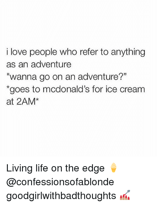 "Referance: i love people who refer to anything  as an adventure  ""wanna go on an adventure?""  goes to mcdonald's for ice cream  at 2AM* Living life on the edge 🍦@confessionsofablonde goodgirlwithbadthoughts 💅🏽"