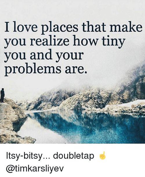 Love, Memes, and 🤖: I love places that make  vou realize how tiny  you andd your  problems are Itsy-bitsy... doubletap ☝️ @timkarsliyev