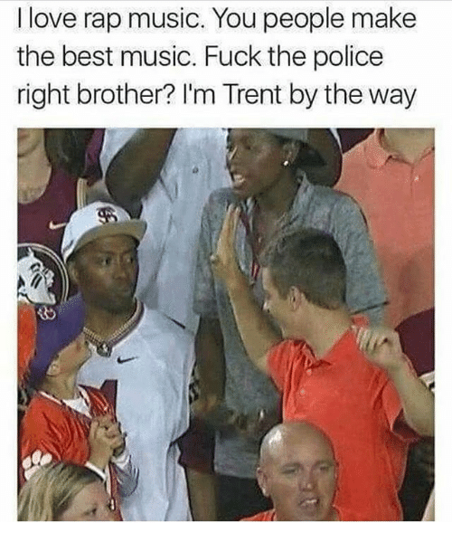 Fuck the Police, Love, and Memes: I love rap music. You people make  the best music. Fuck the police  right brother? I'm Trent by the way