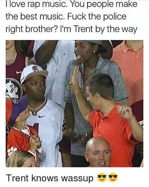 Fuck the Police, Love, and Memes: I love rap music. You people make  the best music. Fuck the police  right brother? I'm Trent by the way Trent knows wassup 😎😎