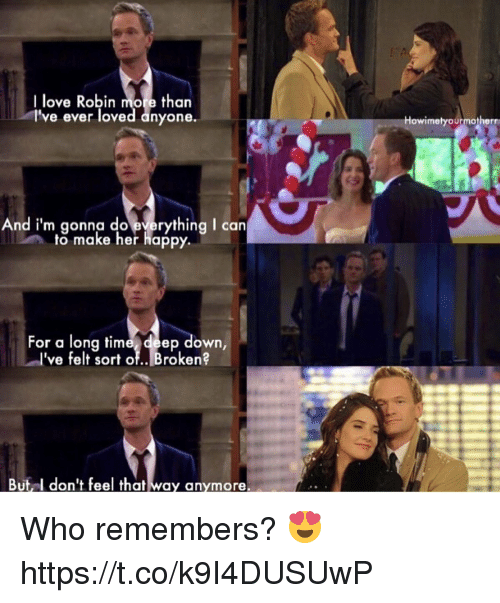 Love, Memes, and Happy: I love Robin more than  l've ever loved anyone.  Howimelyourmotherr  And i'm gonna do everything I can  to make her happy  For a long time deep down,  I've felt sor of.. Broken?  But l don't feel that way anymore. Who remembers? 😍 https://t.co/k9I4DUSUwP