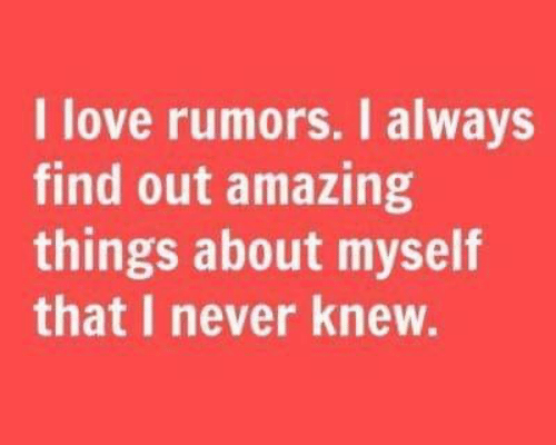 Rumors: I love rumors. I always  find out amazing  things about myself  that I never knew.