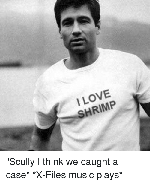 """Trendy, Shrimp, and Case: I LOVE  SHRIMP """"Scully I think we caught a case"""" *X-Files music plays*"""