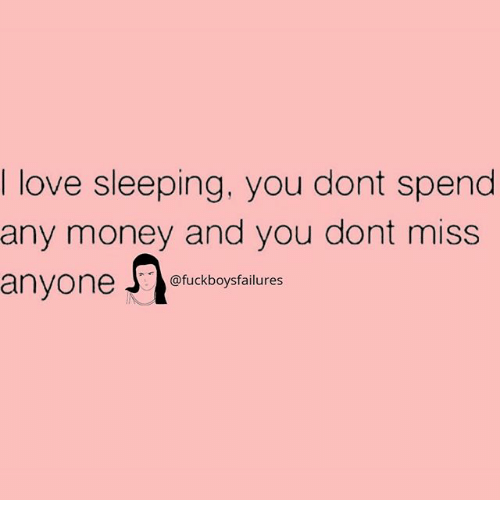 Love, Money, and Sleeping: I love sleeping, you dont spend  any money and you dont miss  anvone uckboysfailures