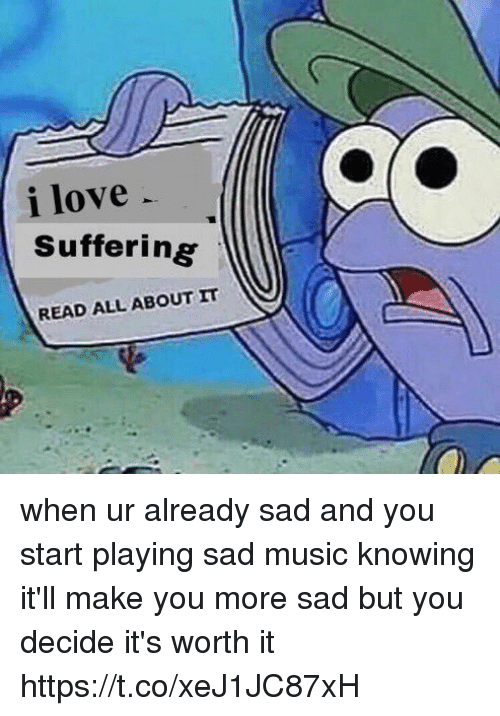 Love, Music, and Girl Memes: i love  Suffering  READ ALL ABOUT IT when ur already sad and you start playing sad music knowing it'll make you more sad but you decide it's worth it https://t.co/xeJ1JC87xH