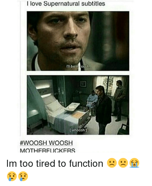 too tired to function: I love Supernatural subtitles  ITI be touch  Whoosh  #WOOSH WOOSH  MOTHERFUCKERS Im too tired to function ☹☹😭😢😢