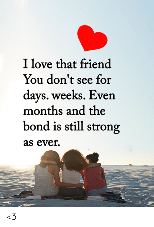 For Days: I love that friend  You don't see for  days. weeks. Even  months and the  bond is still strong  as ever  T <3