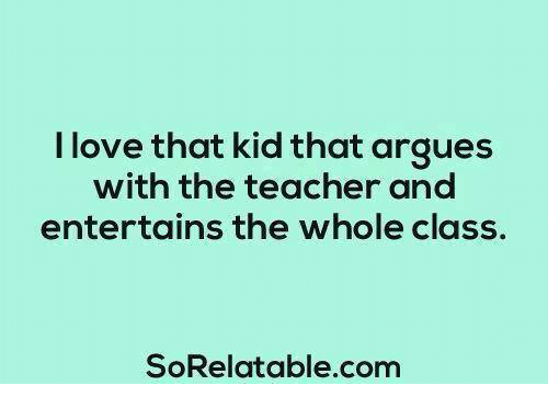 🤖: I love that kid that argues  with the teacher and  entertains the whole class.  SoRelatable com