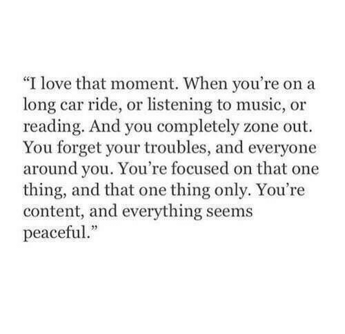 """Listening To Music: """"I love that moment. When you're on a  long car ride, or listening to music, or  reading. And you completely zone out  You forget your troubles, and everyone  around you. You're focused on that one  thing, and that one thing only. You're  content, and everything seems  peaceful."""