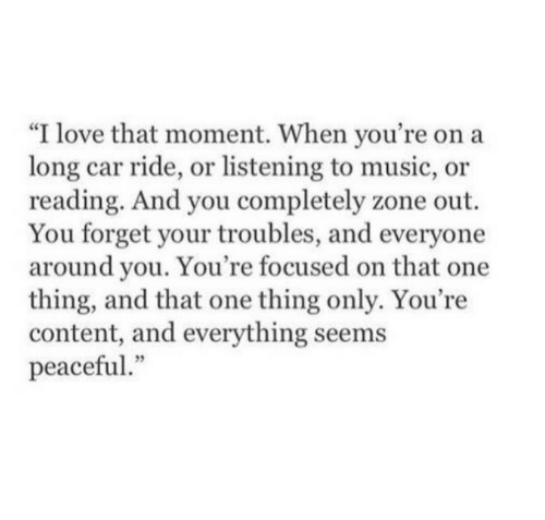 """Listening To Music: """"I love that moment. When you're on a  long car ride, or listening to music, or  reading. And you completely zone out.  You forget your troubles, and everyone  around you. You're focused on that one  thing, and that one thing only. You're  content, and everything seems  peaceful"""""""