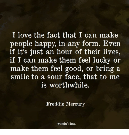 Love, Good, and Happy: I love the fact that I can make  people happy, in any form. Even  if it's just an hour of their lives,  if I can make them feel lucky or  make them feel good, or bring a  smile to a sour face, that to me  is worthwhile.  Freddie Mercury  wordables.