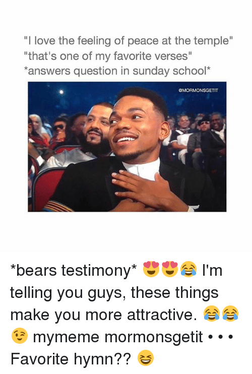 """sunday school: """"I love the feeling of peace at the temple""""  """"that's one of my favorite verses""""  answers question in sunday school*  @MORMONSGETIT *bears testimony* 😍😍😂 I'm telling you guys, these things make you more attractive. 😂😂😉 mymeme mormonsgetit • • • Favorite hymn?? 😆"""