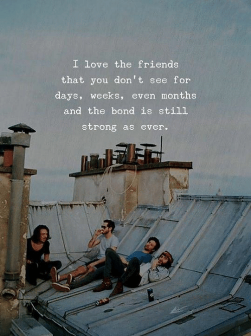 For Days: I love the friends  that you don't see for  days, weeks, even months  and the bond is still  strong as ever.