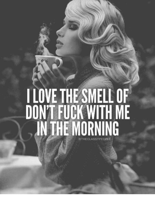 Love, Smell, and Fuck: I LOVE THE SMELL OF  DON'T FUCK WITH ME  IN THE MORNING  @THECLASSYPEOPLE