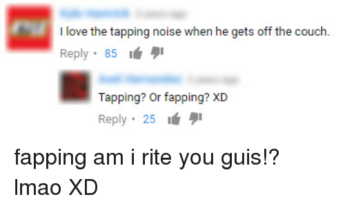 You Guise: I love the tapping noise when he gets off the couch  Reply  85  Tapping? or fapping? XD  Reply 25 fapping am i rite you guis!? lmao XD